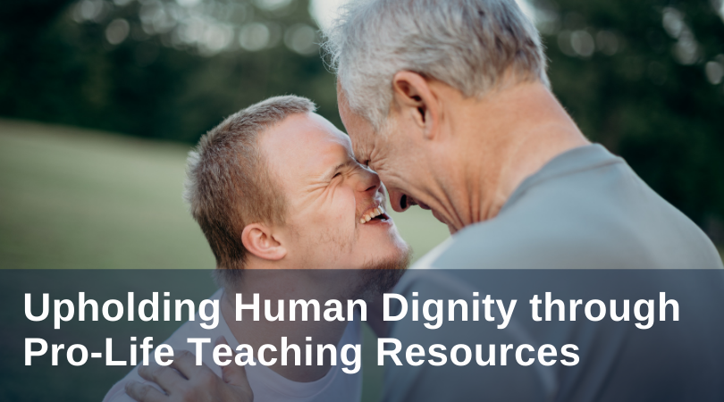 Upholding Human Dignity through Pro-Life Teaching Resources